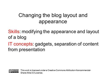 Changing the blog layout and appearance Skills: modifying the appearance and layout of a blog IT concepts: gadgets, separation of content from presentation.
