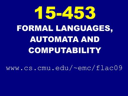 FORMAL LANGUAGES, AUTOMATA AND COMPUTABILITY 15-453 www.cs.cmu.edu/~emc/flac09.