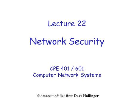 Lecture 22 Network Security CPE 401 / 601 Computer Network Systems slides are modified from Dave Hollinger.