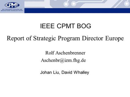 Rolf Aschenbrenner: European Proposal Report of Strategic Program Director Europe Rolf Aschenbrenner IEEE CPMT BOG Johan Liu, David.