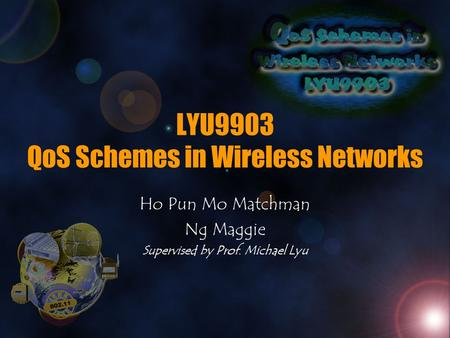 LYU9903 QoS Schemes in Wireless Networks Ho Pun Mo Matchman Ng Maggie Supervised by Prof. Michael Lyu.