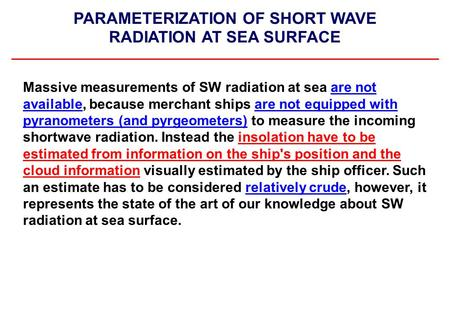 PARAMETERIZATION OF SHORT WAVE RADIATION AT SEA SURFACE Massive measurements of SW radiation at sea are not available, because merchant ships are not equipped.