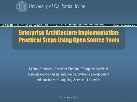 University of California, Irvine TechnoExpo, 20041 Enterprise Architecture Implementation: Practical Steps Using Open Source Tools Marina Arseniev - Assistant.