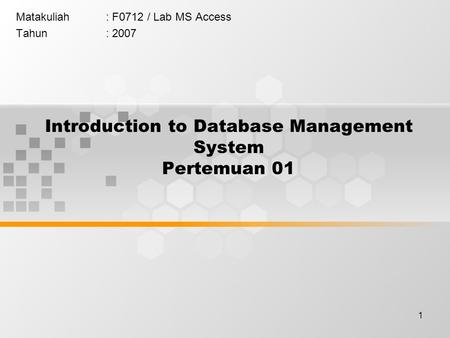 1 Introduction to Database Management System Pertemuan 01 Matakuliah: F0712 / Lab MS Access Tahun: 2007.