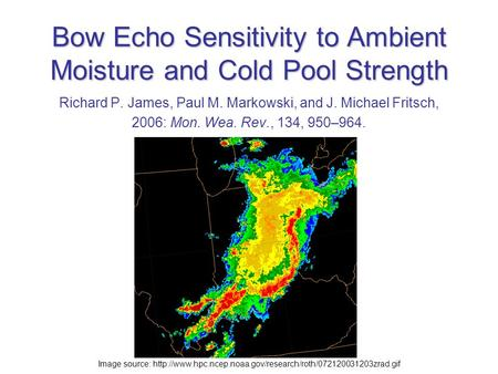 Bow Echo Sensitivity to Ambient Moisture and Cold Pool Strength Richard P. James, Paul M. Markowski, and J. Michael Fritsch, 2006: Mon. Wea. Rev., 134,