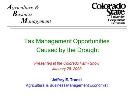 A griculture & B usiness M anagement Tax Management Opportunities Caused by the Drought Presented at the Colorado Farm Show January 28, 2003 Jeffrey E.
