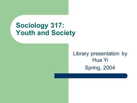 Sociology 317: Youth and Society Library presentation by Hua Yi Spring, 2004.