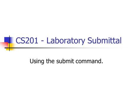 CS201 - Laboratory Submittal Using the submit command.