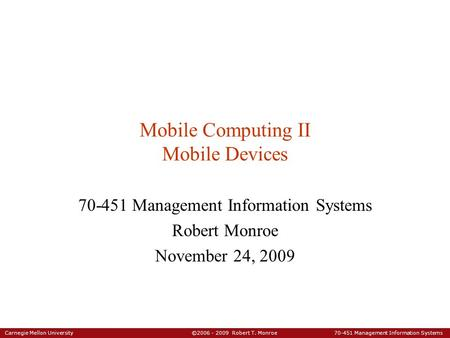 Carnegie Mellon University ©2006 - 2009 Robert T. Monroe 70-451 Management Information Systems Mobile Computing II Mobile Devices 70-451 Management Information.