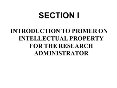 © National Council of University Research Administrators SECTION I INTRODUCTION TO PRIMER ON INTELLECTUAL PROPERTY FOR THE RESEARCH ADMINISTRATOR.