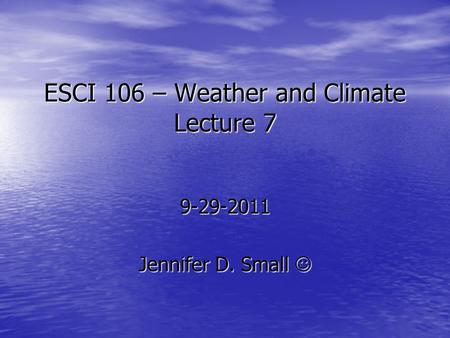 ESCI 106 – Weather and Climate Lecture 7 9-29-2011 Jennifer D. Small Jennifer D. Small.