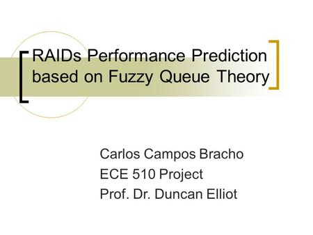 RAIDs Performance Prediction based on Fuzzy Queue Theory Carlos Campos Bracho ECE 510 Project Prof. Dr. Duncan Elliot.
