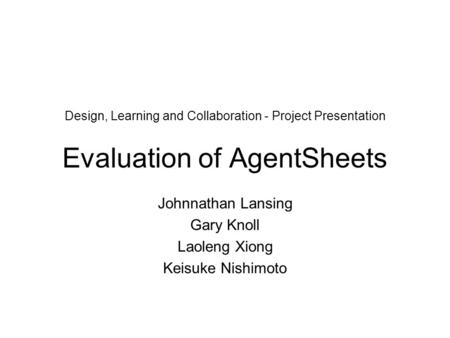 Design, Learning and Collaboration - Project Presentation Evaluation of AgentSheets Johnnathan Lansing Gary Knoll Laoleng Xiong Keisuke Nishimoto.