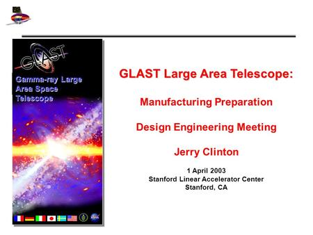 GLAST Large Area Telescope: Manufacturing Preparation Design Engineering Meeting Jerry Clinton 1 April 2003 Stanford Linear Accelerator Center Stanford,