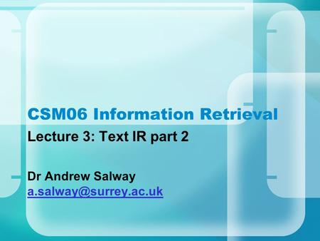 CSM06 Information Retrieval Lecture 3: Text IR part 2 Dr Andrew Salway