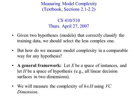 Measuring Model Complexity (Textbook, Sections 2.1-2.2) CS 410/510 Thurs. April 27, 2007 Given two hypotheses (models) that correctly classify the training.