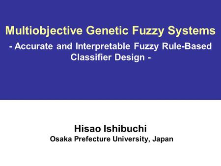 Multiobjective Genetic Fuzzy <strong>Systems</strong> - Accurate and Interpretable Fuzzy Rule-Based Classifier Design - Hisao Ishibuchi Osaka Prefecture University, Japan.