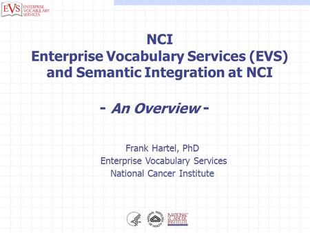 Frank Hartel, PhD Enterprise Vocabulary Services National Cancer Institute NCI Enterprise Vocabulary Services (EVS) and Semantic Integration at NCI - An.