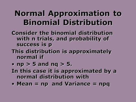 Normal Approximation to Binomial Distribution Consider the binomial distribution with n trials, and probability of success is p This distribution is approximately.