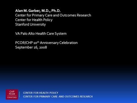 Alan M. Garber, M.D., Ph.D. Center for Primary Care and Outcomes Research Center for Health Policy Stanford University VA Palo Alto Health Care System.