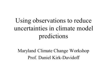 Using observations to reduce uncertainties in climate model predictions Maryland Climate Change Workshop Prof. Daniel Kirk-Davidoff.