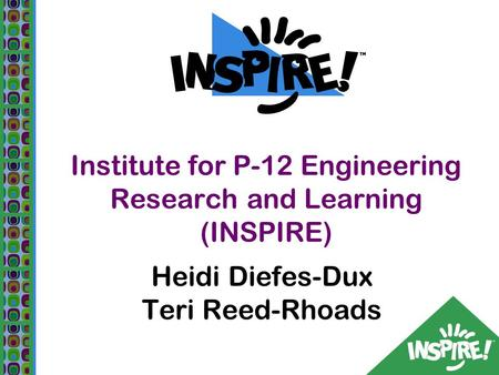 Institute for P-12 Engineering Research and Learning (INSPIRE) Heidi Diefes-Dux Teri Reed-Rhoads.