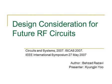 Design Consideration for Future RF Circuits Circuits and Systems, 2007. ISCAS 2007. IEEE International Symposium 27 May 2007 Author : Behzad Razavi Presenter.