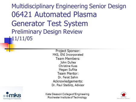 Multidisciplinary Engineering Senior Design 06421 Automated Plasma Generator Test System Preliminary Design Review 11/11/05 Project Sponsor: MKS, ENI Incorporated.
