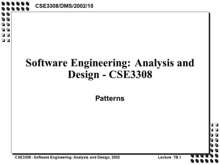 CSE3308 - Software Engineering: Analysis and Design, 2002Lecture 7B.1 Software Engineering: Analysis and Design - CSE3308 Patterns CSE3308/DMS/2002/15.