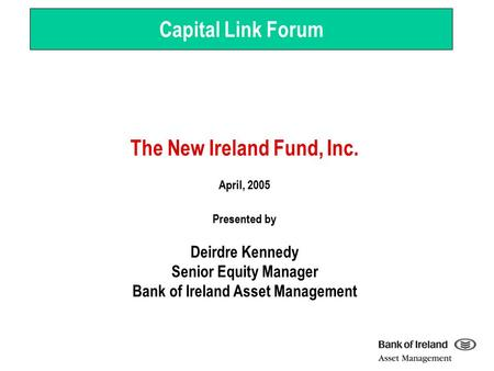 The New Ireland Fund, Inc. April, 2005 Presented by Deirdre Kennedy Senior Equity Manager Bank of Ireland Asset Management Capital Link Forum.