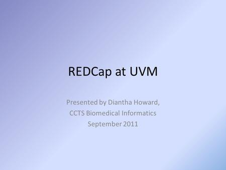 REDCap at UVM Presented by Diantha Howard, CCTS Biomedical Informatics September 2011.