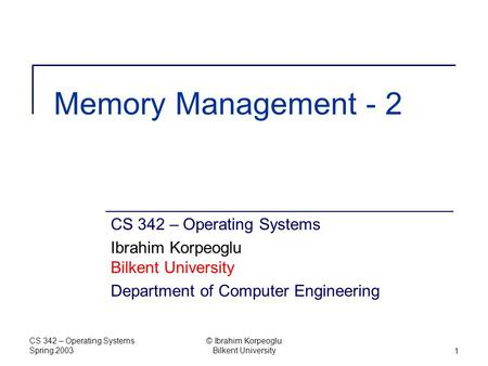 CS 342 – Operating Systems Spring 2003 © Ibrahim Korpeoglu Bilkent University1 Memory Management - 2 CS 342 – Operating Systems Ibrahim Korpeoglu Bilkent.
