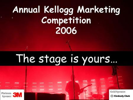 Annual Kellogg Marketing Competition 2006 The stage is yours… Platinum Sponsor: Gold Sponsor: