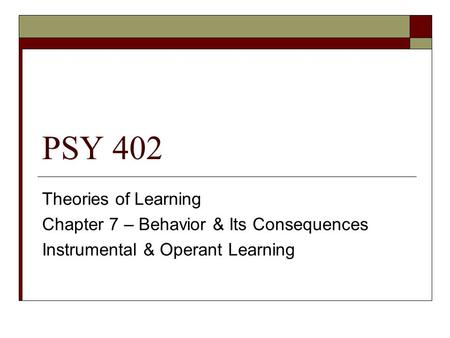 PSY 402 Theories of Learning Chapter 7 – Behavior & Its Consequences Instrumental & Operant Learning.