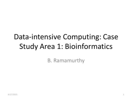 Data-intensive Computing: Case Study Area 1: Bioinformatics B. Ramamurthy 6/17/20151.