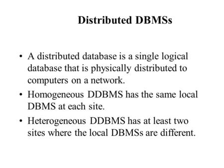 Distributed DBMSs A distributed database is a single logical database that is physically distributed to computers on a network. Homogeneous DDBMS has the.