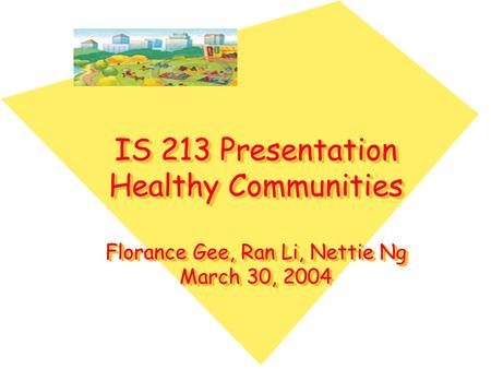 IS 213 Presentation Healthy Communities Florance Gee, Ran Li, Nettie Ng March 30, 2004.