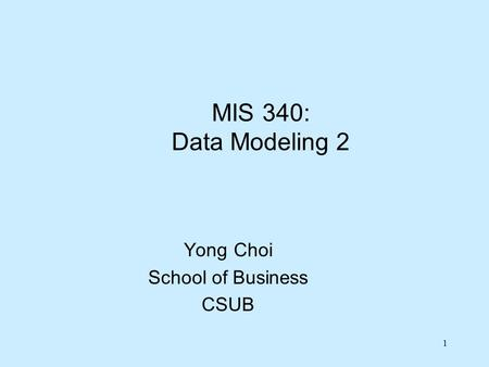1 MIS 340: Data Modeling 2 Yong Choi School of Business CSUB.