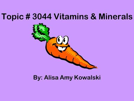 Topic # 3044 Vitamins & Minerals By: Alisa Amy Kowalski.