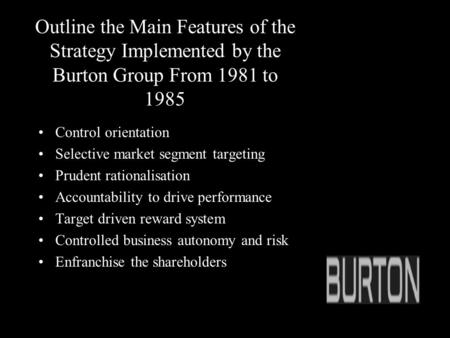 Outline the Main Features of the Strategy Implemented by the Burton Group From 1981 to 1985 Control orientation Selective market segment targeting Prudent.