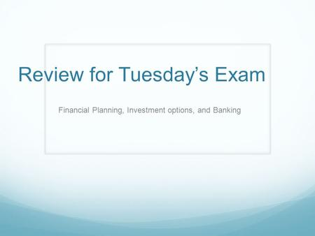 Review for Tuesday's Exam Financial Planning, Investment options, and Banking.