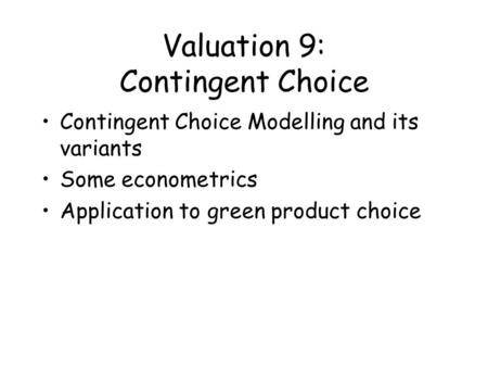 Valuation 9: Contingent Choice Contingent Choice Modelling and its variants Some econometrics Application to green product choice.