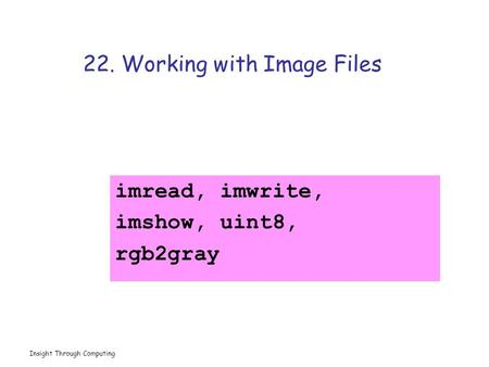 Insight Through Computing 22. Working with Image Files imread, imwrite, imshow, uint8, rgb2gray.
