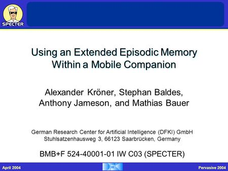 SAB ReviewFebruary 2004Pervasive 2004April 2004 Using an Extended Episodic Memory Within a Mobile Companion Alexander Kröner, Stephan Baldes, Anthony Jameson,