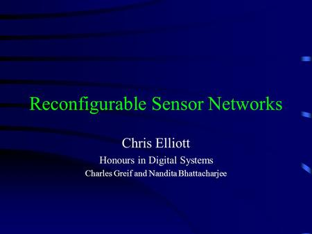 Reconfigurable Sensor Networks Chris Elliott Honours in Digital Systems Charles Greif and Nandita Bhattacharjee.
