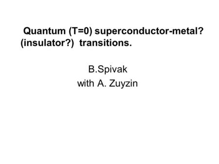 B.Spivak with A. Zuyzin Quantum (T=0) superconductor-metal? (insulator?) transitions.