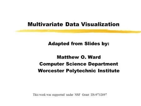 Multivariate Data Visualization Adapted from Slides by: Matthew O. Ward Computer Science Department Worcester Polytechnic Institute This work was supported.