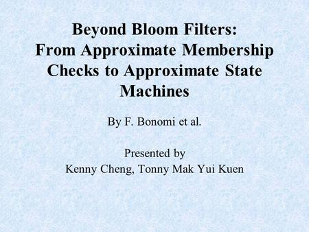 Beyond Bloom Filters: From Approximate Membership Checks to Approximate State Machines By F. Bonomi et al. Presented by Kenny Cheng, Tonny Mak Yui Kuen.