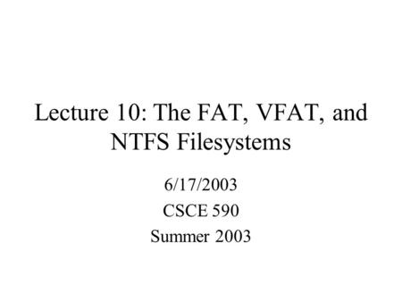 Lecture 10: The FAT, VFAT, and NTFS Filesystems 6/17/2003 CSCE 590 Summer 2003.
