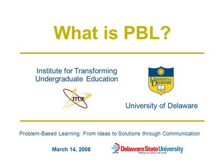 Problem-Based Learning: From Ideas to Solutions through Communication University of Delaware Institute for Transforming Undergraduate Education March 14,
